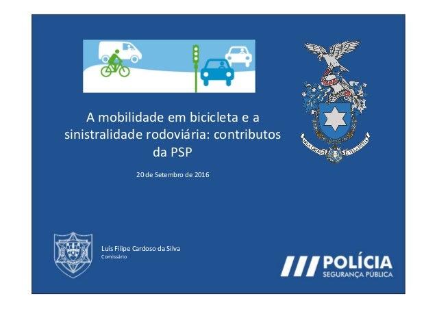 A mobilidade em bicicleta e a sinistralidade rodoviária: contributos da PSP 20 de Setembro de 2016 Luís Filipe Cardoso da ...