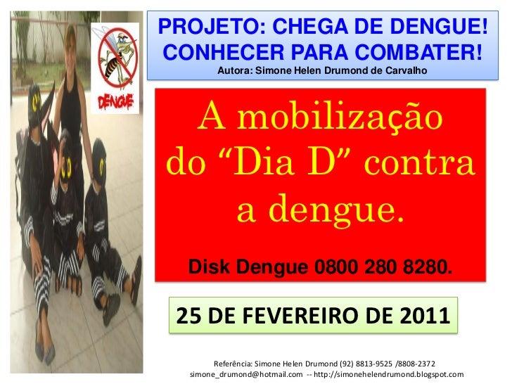 """PROJETO: CHEGA DE DENGUE!CONHECER PARA COMBATER!        Autora: Simone Helen Drumond de Carvalho  A mobilizaçãodo """"Dia D"""" ..."""