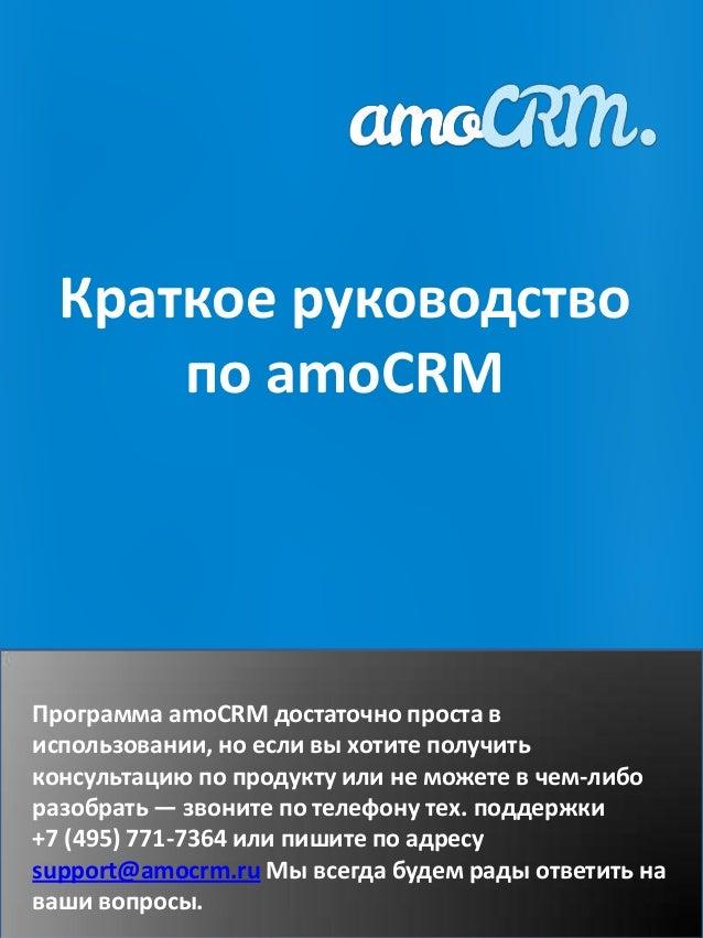 Краткое руководство      по amoCRMПрограмма amoCRM достаточно проста виспользовании, но если вы хотите получитьконсультаци...