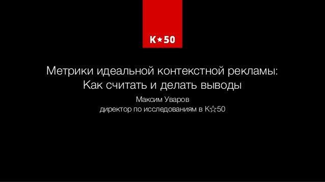 Метрики идеальной контекстной рекламы:  Как считать и делать выводы Максим Уваров директор по исследованиям в K 50