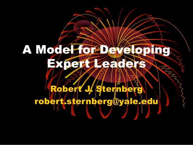 A Model for Developing Expert Leaders Robert J. Sternberg robert.sternberg@yale.edu