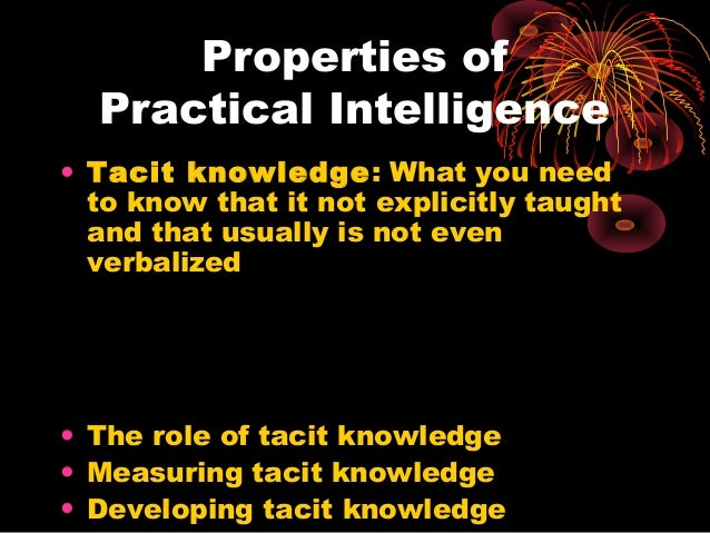 Properties of Practical Intelligence • Tacit knowledge: What you need to know that it not explicitly taught and that usual...
