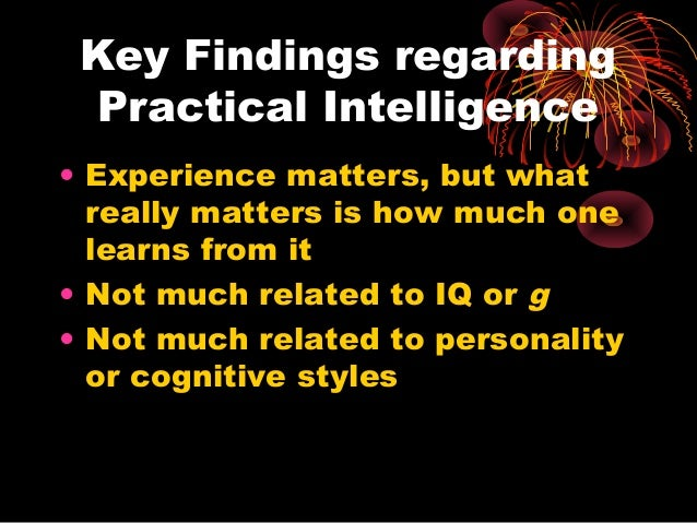 Key Findings regarding Practical Intelligence • Experience matters, but what really matters is how much one learns from it...