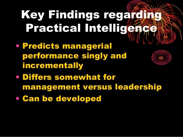 Key Findings regarding Practical Intelligence • Predicts managerial performance singly and incrementally • Differs somewha...