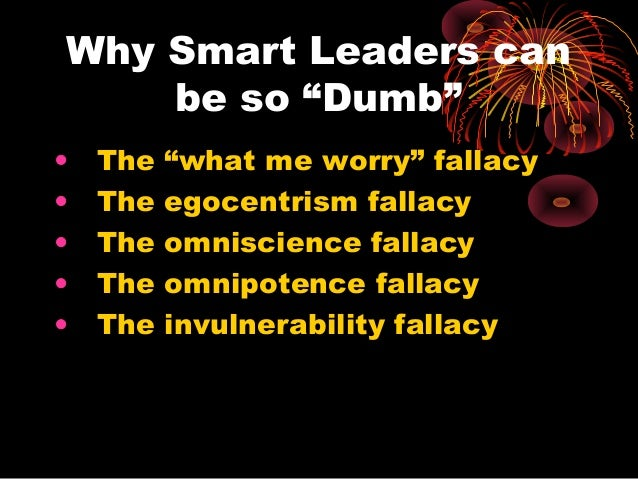 """Why Smart Leaders can be so """"Dumb"""" • The """"what me worry"""" fallacy • The egocentrism fallacy • The omniscience fallacy • The..."""