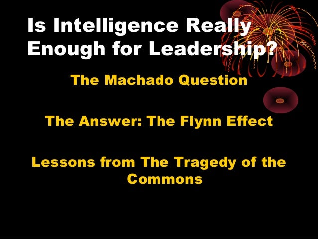 Is Intelligence Really Enough for Leadership? The Machado Question The Answer: The Flynn Effect Lessons from The Tragedy o...