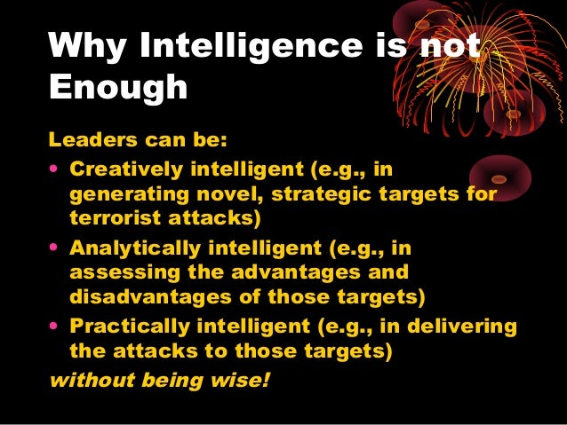 Why Intelligence is not Enough Leaders can be: • Creatively intelligent (e.g., in generating novel, strategic targets for ...
