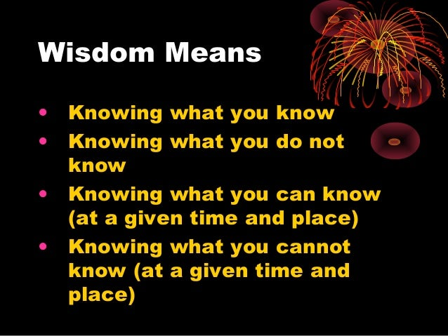 Wisdom Means • Knowing what you know • Knowing what you do not know • Knowing what you can know (at a given time and place...