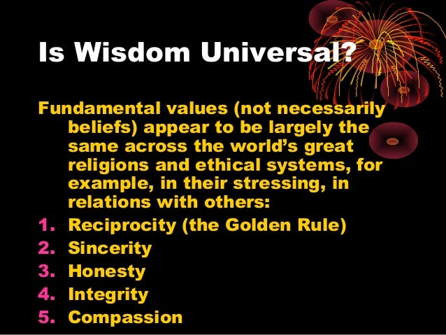 Is Wisdom Universal? Fundamental values (not necessarily beliefs) appear to be largely the same across the world's great r...