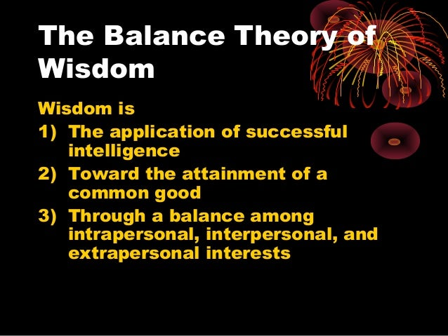The Balance Theory of Wisdom Wisdom is 1) The application of successful intelligence 2) Toward the attainment of a common ...