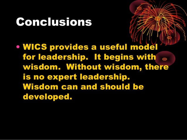 Conclusions • WICS provides a useful model for leadership. It begins with wisdom. Without wisdom, there is no expert leade...