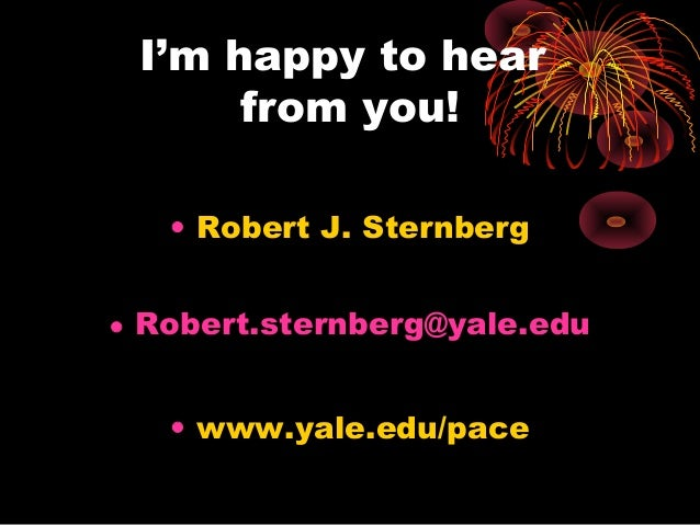I'm happy to hear from you! • Robert J. Sternberg • Robert.sternberg@yale.edu • www.yale.edu/pace