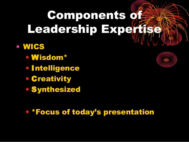 Components of Leadership Expertise • WICS • Wisdom* • Intelligence • Creativity • Synthesized • *Focus of today's presenta...