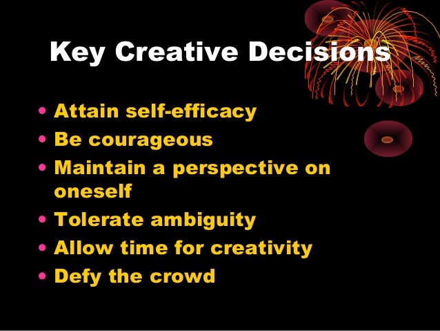 Key Creative Decisions • Attain self-efficacy • Be courageous • Maintain a perspective on oneself • Tolerate ambiguity • A...
