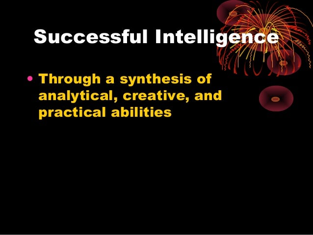 Successful Intelligence • Through a synthesis of analytical, creative, and practical abilities