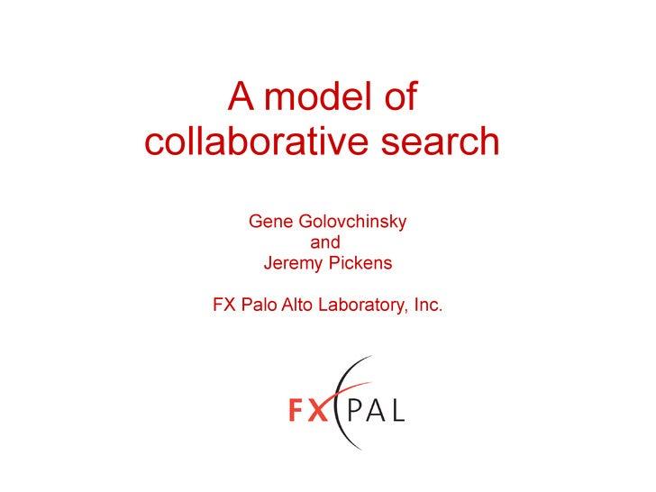 A model of  collaborative search  Gene Golovchinsky and  Jeremy Pickens FX Palo Alto Laboratory, Inc.