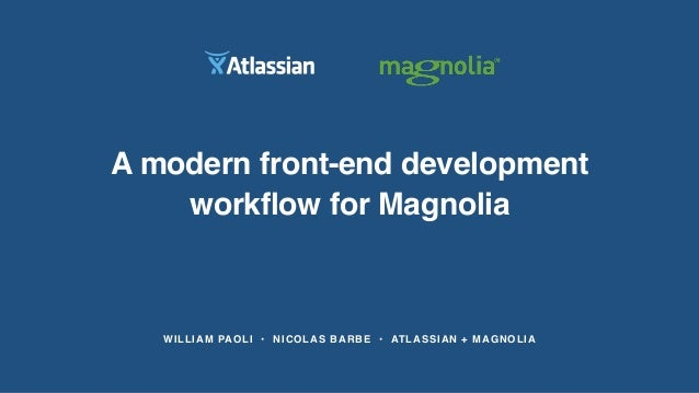 WILLIAM PAOLI • NICOLAS BARBE • ATLASSIAN + MAGNOLIA A modern front-end development workflow for Magnolia