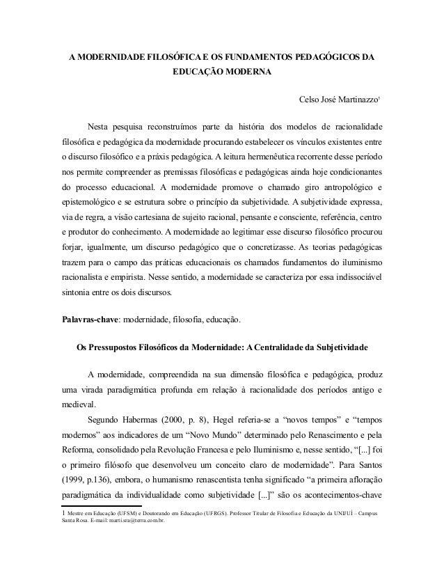 A MODERNIDADE FILOSÓFICA E OS FUNDAMENTOS PEDAGÓGICOS DA  EDUCAÇÃO MODERNA  Celso José Martinazzo1  Nesta pesquisa reconst...