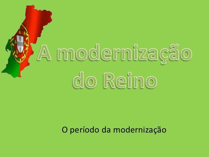 A modernização do Reino<br />O período da modernização<br />
