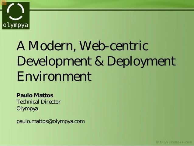 A Modern, Web-centric Development & Deployment Environment Paulo Mattos Technical Director Olympya paulo.mattos@olympya.com