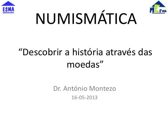 """""""Descobrir a história através dasmoedas""""Dr. António Montezo16-05-2013NUMISMÁTICA"""