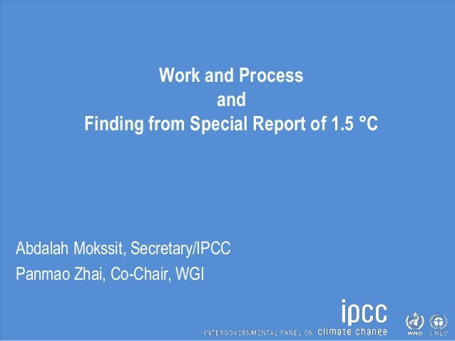 Work and Process and Finding from Special Report of 1.5 °C Abdalah Mokssit, Secretary/IPCC Panmao Zhai, Co-Chair, WGI