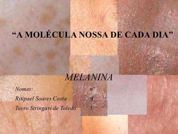 """MELANINA Nomes:  nº Ritipael Soares Costa  4 Tayro Stringari de Toledo  5 """" A MOLÉCULA NOSSA DE CADA DIA"""""""