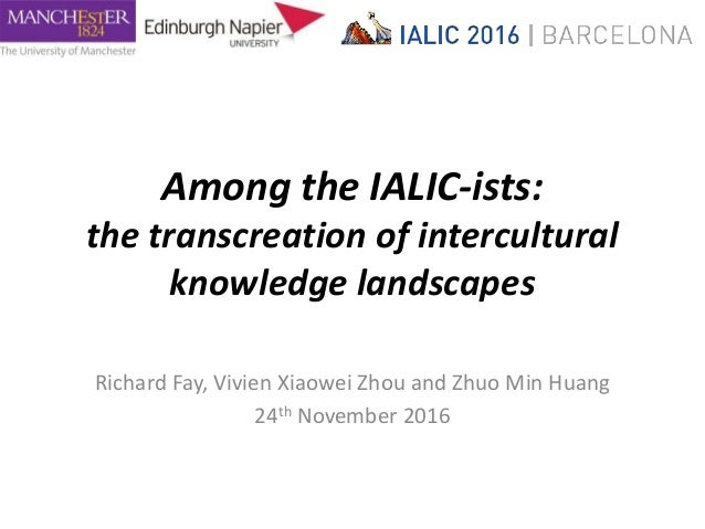 Among the IALIC-ists: the transcreation of intercultural knowledge landscapes Richard Fay, Vivien Xiaowei Zhou and Zhuo Mi...