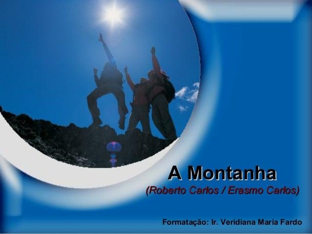 A Montanha  (Roberto Carlos / Erasmo Carlos) Formatação: Ir. Veridiana Maria Fardo