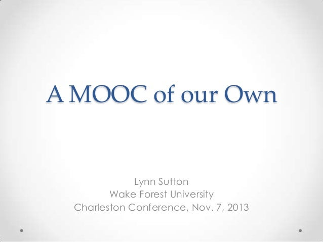 A MOOC of our Own  Lynn Sutton Wake Forest University Charleston Conference, Nov. 7, 2013