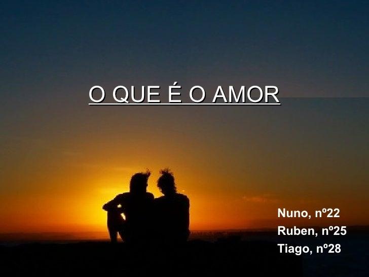 O QUE É O AMOR Nuno, nº22 Ruben, nº25 Tiago, nº28