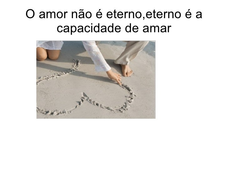 O amor não é eterno,eterno é a capacidade de amar