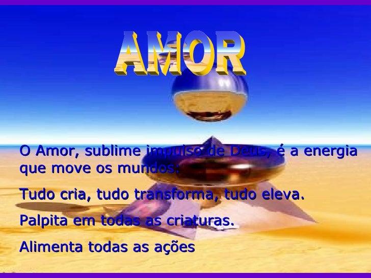 AMOR O Amor, sublime impulso de Deus, é a energia que move os mundos: Tudo cria, tudo transforma, tudo eleva. Palpita em t...