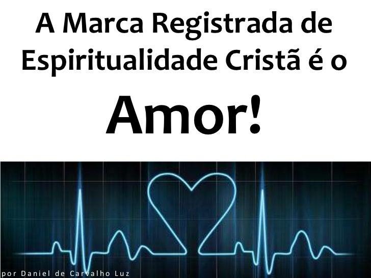 A Marca Registrada de   Espiritualidade Cristã é o                     Amor!por Daniel de Carvalho Luz