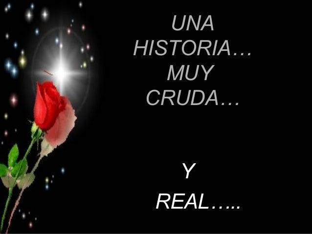 UNAUNA HISTORIA…HISTORIA… MUYMUY CRUDA…CRUDA… YY REAL…..REAL…..