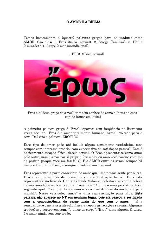 O AMOR E A BÍBLIA Temos basicamente 4 (quatro) palavras gregas para se traduzir como AMOR. São elas: 1. Eros (físico, sexu...