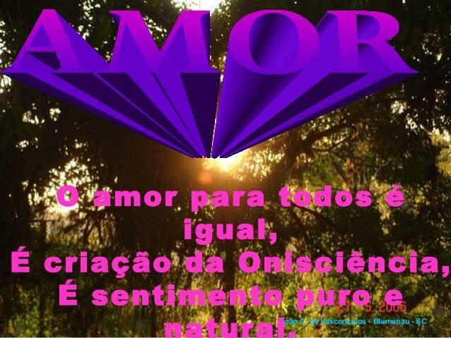 O amor para todos é          igual,É criação da Onisciência,   É sentimento puro e               João C. de Vasconcelos - ...