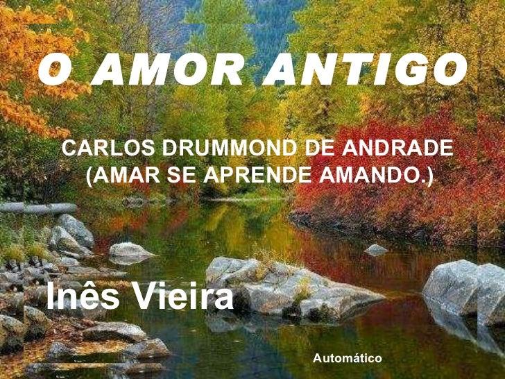 O AMOR ANTIGO CARLOS DRUMMOND DE ANDRADE (AMAR SE APRENDE AMANDO.)  Inês Vieira Automático