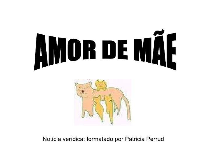 Notícia verídica: formatado por Patricia Perrud AMOR DE MÃE