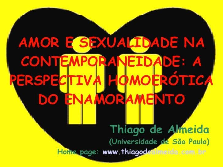 AMOR E SEXUALIDADE NA CONTEMPORANEIDADE: A PERSPECTIVA HOMOERÓTICA DO ENAMORAMENTO <ul><ul><li>Thiago de Almeida </li></ul...