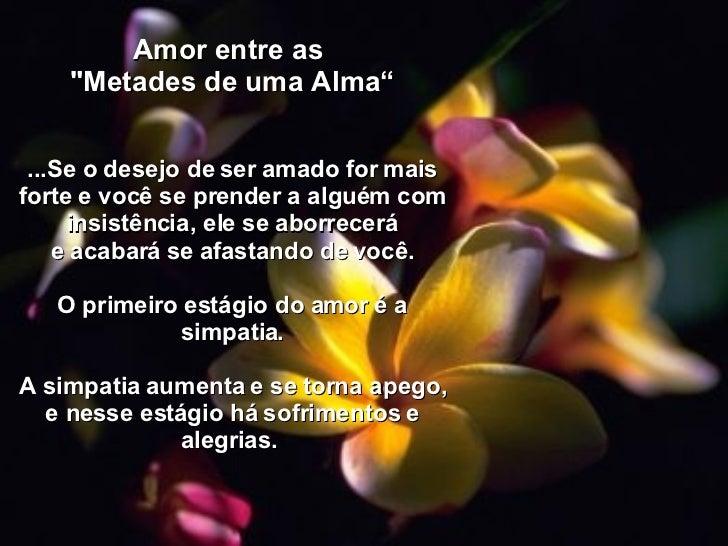 """Amor entre as  """"Metades de uma Alma"""" ...Se o desejo de ser amado for mais forte e você se prender a alguém com insist..."""