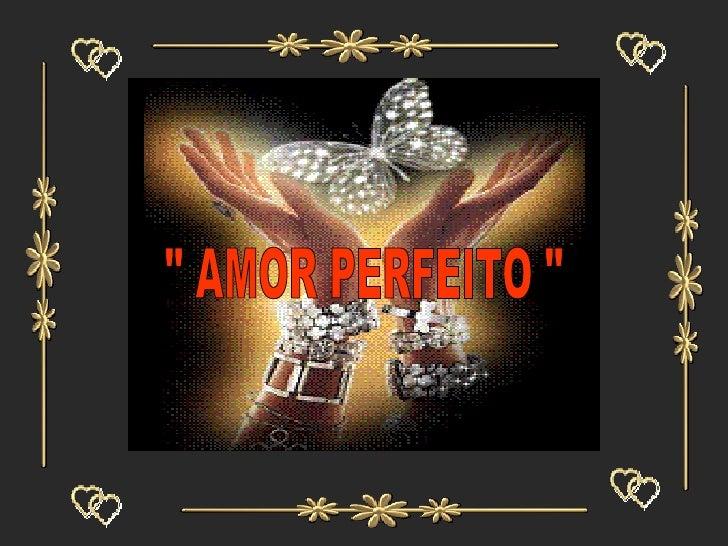""" AMOR PERFEITO """