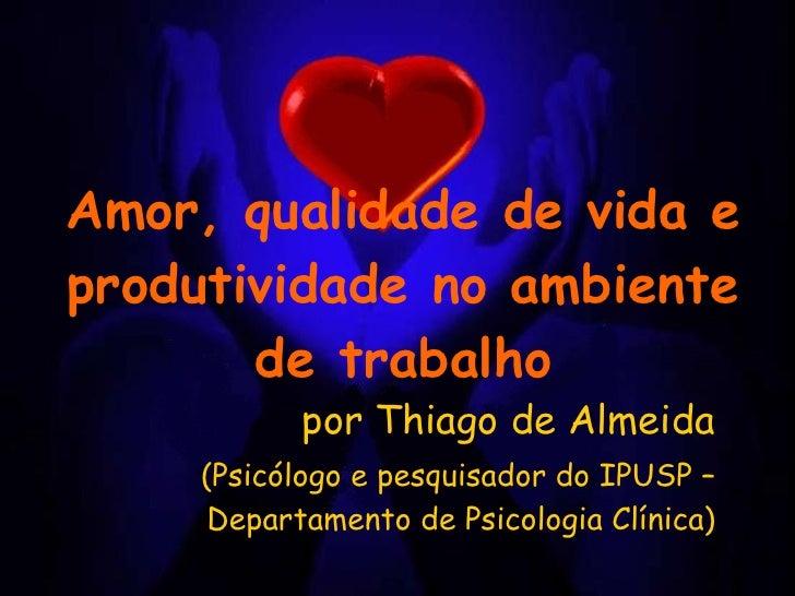 Amor, qualidade de vida e produtividade no ambiente de trabalho por Thiago de Almeida (Psicólogo e pesquisador do IPUSP – ...