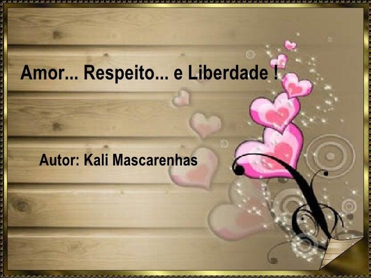 Amor... Respeito... e Liberdade ! Autor: Kali Mascarenhas