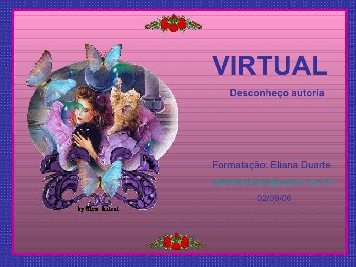 VIRTUAL Desconheço autoria Formatação: Eliana Duarte [email_address] 02/09/06