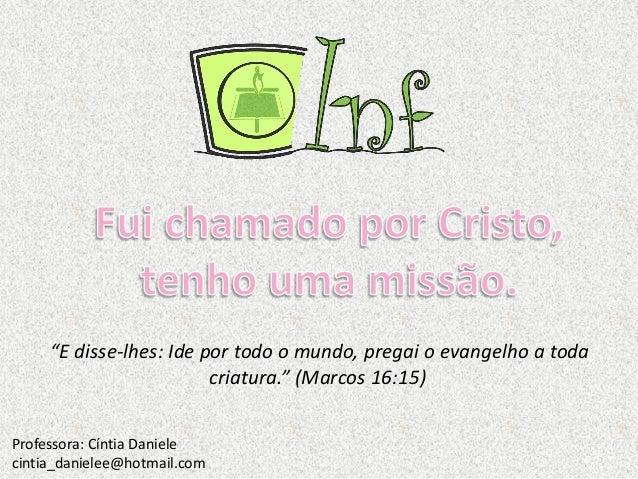 """""""E disse-lhes: Ide por todo o mundo, pregai o evangelho a toda criatura."""" (Marcos 16:15) Professora: Cíntia Daniele cintia..."""