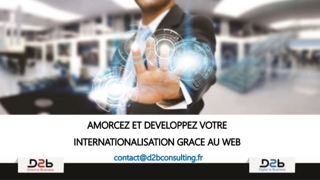 AMORCEZ ET DEVELOPPEZ VOTRE INTERNATIONALISATION GRACE AU WEB contact@d2bconsulting.fr
