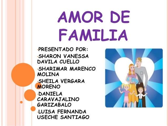 AMOR DE FAMILIA •PRESENTADO POR: •SHARON VANESSA DAVILA CUELLO •SHARIMAR MARENCO MOLINA •SHEILA VERGARA MORENO •DANIELA CA...