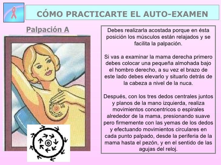 Palpación A CÓMO PRACTICARTE EL AUTO-EXAMEN Debes realizarla acostada porque en ésta posición los músculos están relajados...