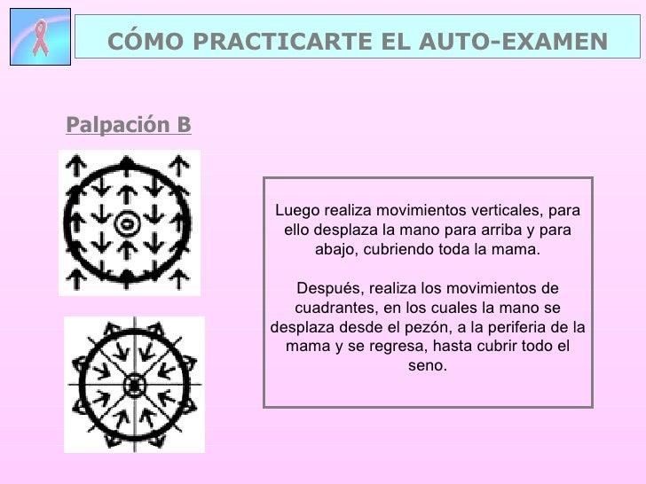 Palpación B CÓMO PRACTICARTE EL AUTO-EXAMEN Luego realiza movimientos verticales, para ello desplaza la mano para arriba y...